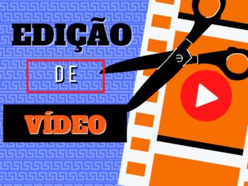 Edição de vídeo: Passo a passo para criar vídeos com mais qualidade